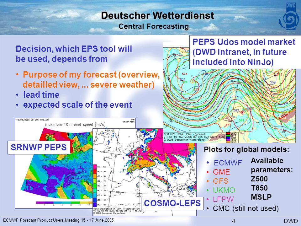Deutscher Wetterdienst Central Forecasting DWD ECMWF Forecast Product Users Meeting June SRNWP PEPS PEPS Udos model market (DWD Intranet, in future included into NinJo) COSMO-LEPS Decision, which EPS tool will be used, depends from Purpose of my forecast (overview, ECMWF GME GFS UKMO LFPW CMC (still not used) Plots for global models: Available parameters: Z500 T850 MSLP detailled view,...