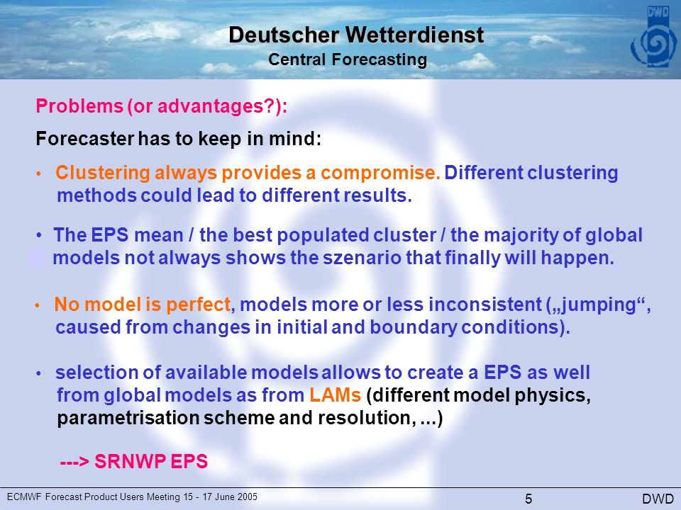 Deutscher Wetterdienst Central Forecasting DWD ECMWF Forecast Product Users Meeting June Problems (or advantages ): Forecaster has to keep in mind: Clustering always provides a compromise.