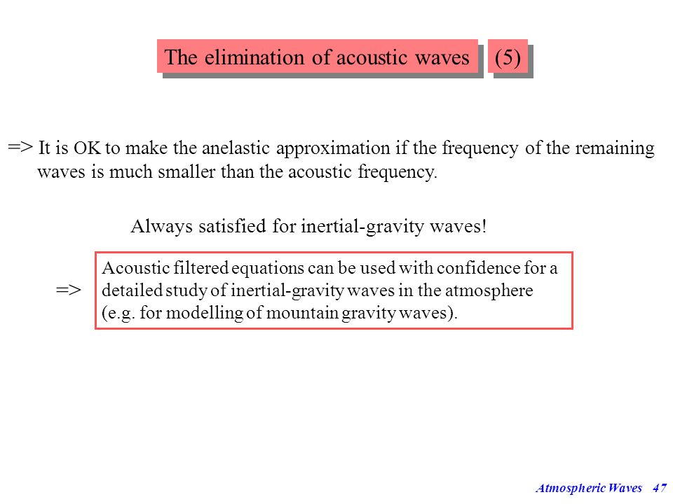 Atmospheric Waves46 The elimination of acoustic waves (4) Under what conditions is it ok to make the anelastic approximation? Compare (46) with the ex