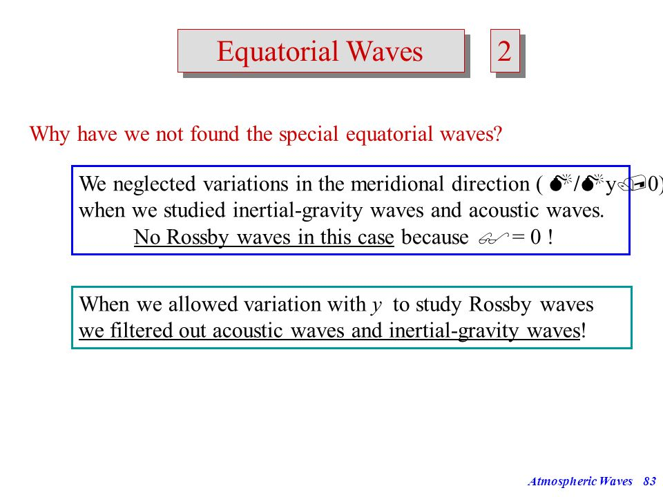Atmospheric Waves82 Equatorial Waves Why do we have to take an extra look at the equatorial region? What is different at the equator from other latitu