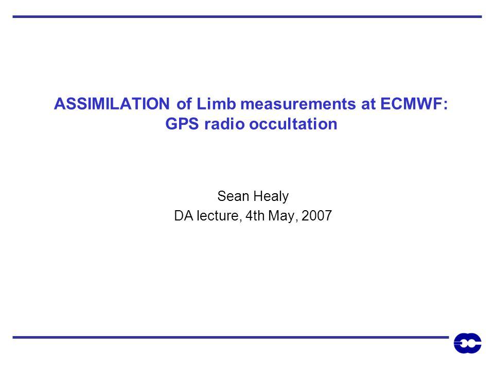 ASSIMILATION of Limb measurements at ECMWF: GPS radio occultation Sean Healy DA lecture, 4th May, 2007