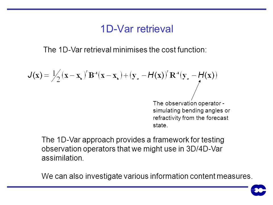 1D-Var retrieval The 1D-Var retrieval minimises the cost function: The observation operator - simulating bending angles or refractivity from the forec