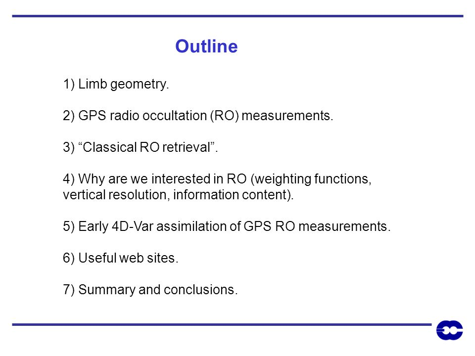 1) Limb geometry. 2) GPS radio occultation (RO) measurements. 3) Classical RO retrieval. 4) Why are we interested in RO (weighting functions, vertical