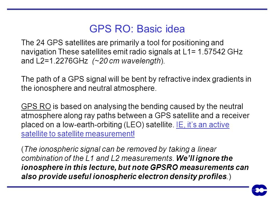 GPS RO geometry GPS transmitter LEO receiver eg, CHAMP Setting occultation: as the LEO moves behind the earth we obtain a profile of bending angles,, as a function of impact parameter,.
