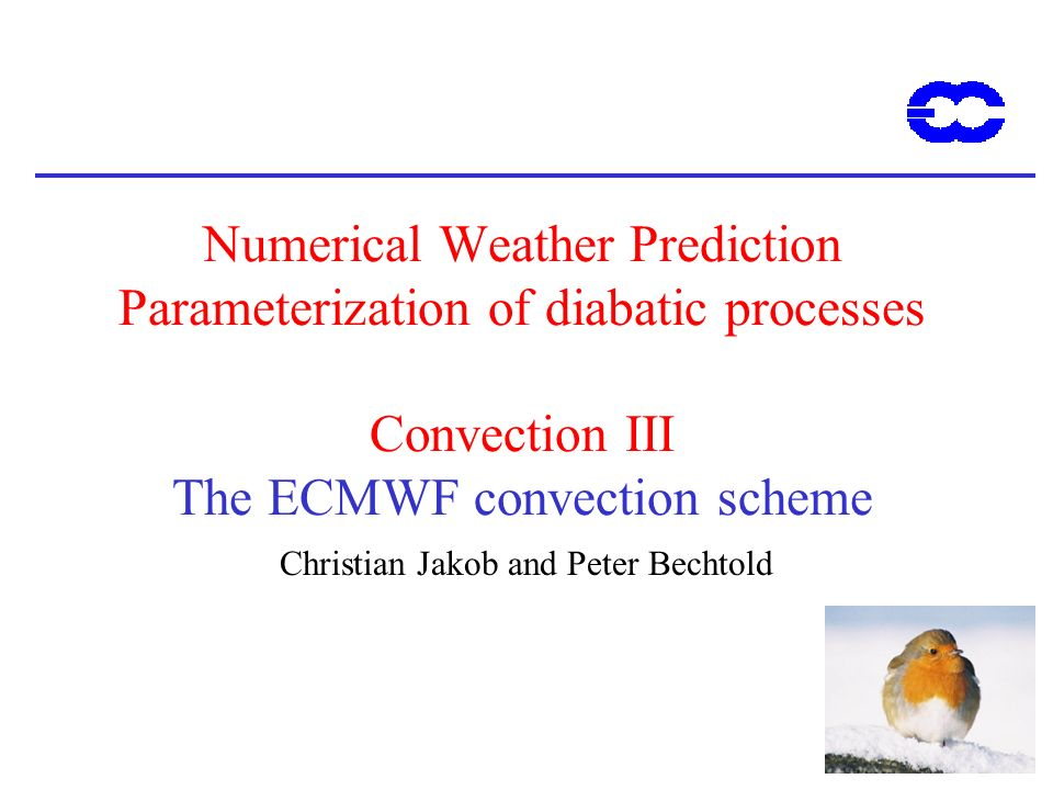 1 Numerical Weather Prediction Parameterization of diabatic processes Convection III The ECMWF convection scheme Christian Jakob and Peter Bechtold
