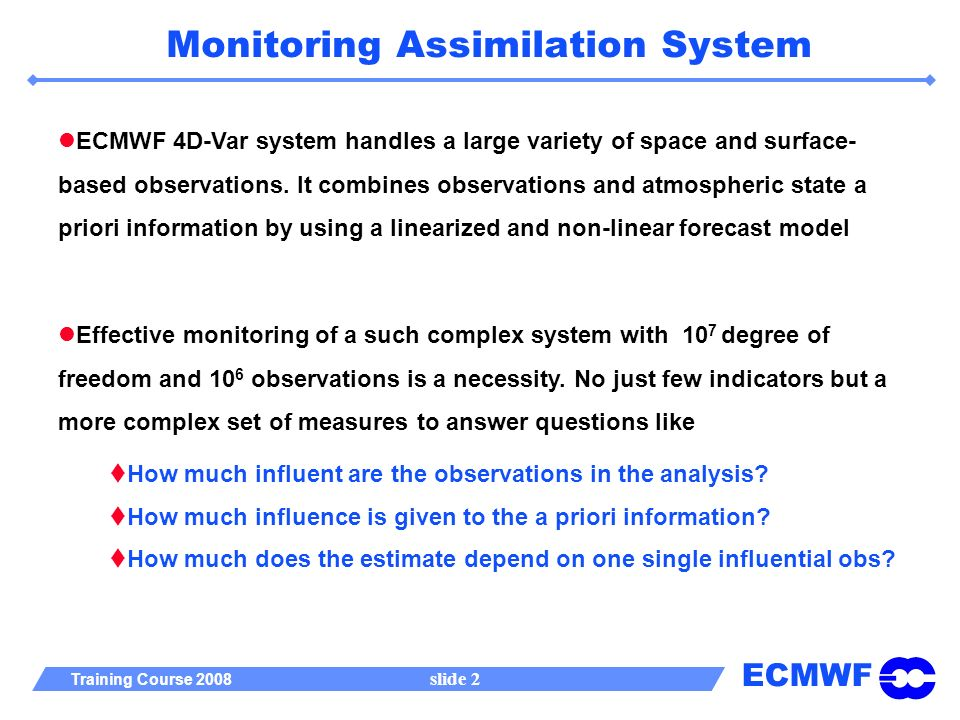 ECMWF Training Course 2008 slide 2 Monitoring Assimilation System ECMWF 4D-Var system handles a large variety of space and surface- based observations.