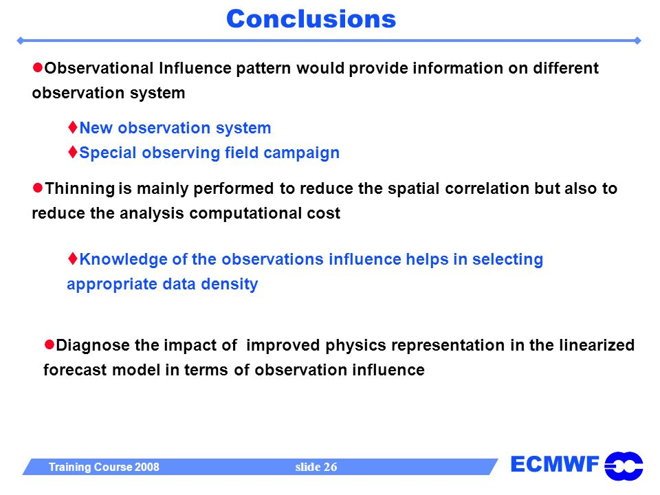 ECMWF Training Course 2008 slide 26 Conclusions Observational Influence pattern would provide information on different observation system New observation system Special observing field campaign Thinning is mainly performed to reduce the spatial correlation but also to reduce the analysis computational cost Knowledge of the observations influence helps in selecting appropriate data density Diagnose the impact of improved physics representation in the linearized forecast model in terms of observation influence