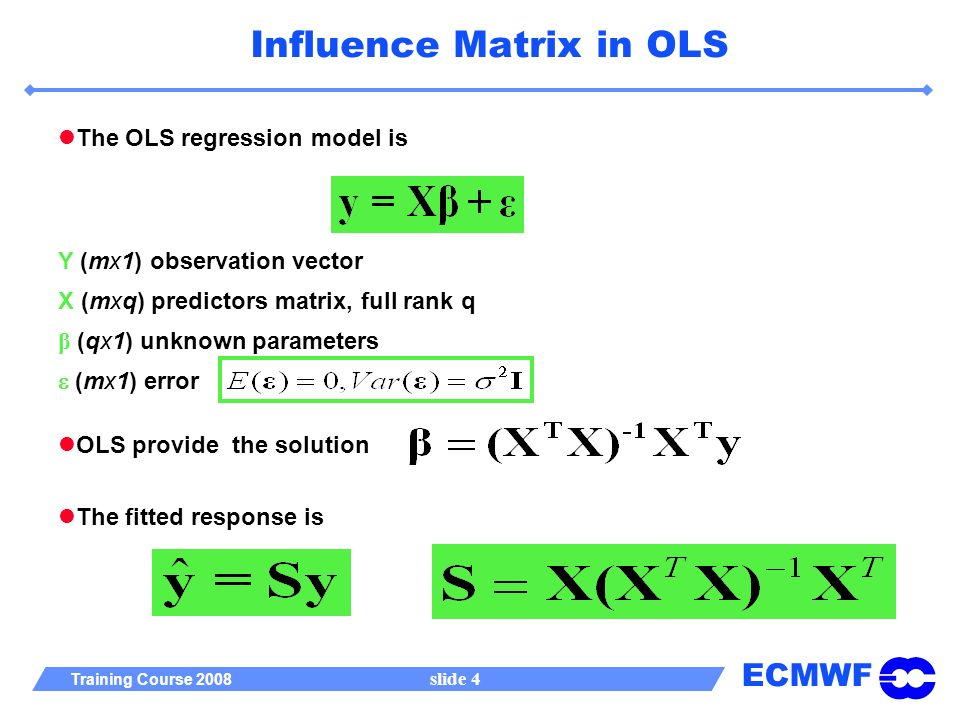 ECMWF Training Course 2008 slide 4 Influence Matrix in OLS The OLS regression model is Y (mx1) observation vector X (mxq) predictors matrix, full rank q β (qx1) unknown parameters (mx1) error The fitted response is OLS provide the solution