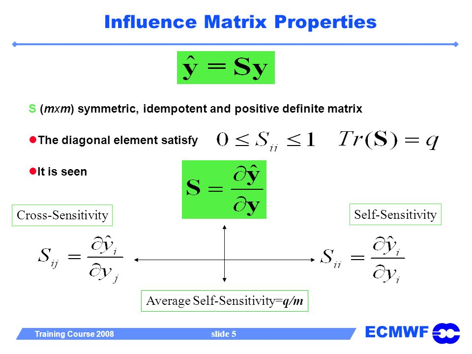 ECMWF Training Course 2008 slide 5 Influence Matrix Properties S (mxm) symmetric, idempotent and positive definite matrix It is seen The diagonal element satisfy Cross-SensitivitySelf-Sensitivity Average Self-Sensitivity=q/m
