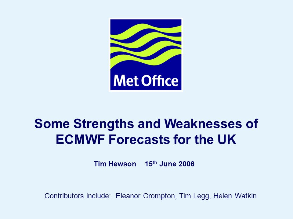 Page 1© Crown copyright Some Strengths and Weaknesses of ECMWF Forecasts for the UK Tim Hewson 15 th June 2006 Contributors include: Eleanor Crompton, Tim Legg, Helen Watkin