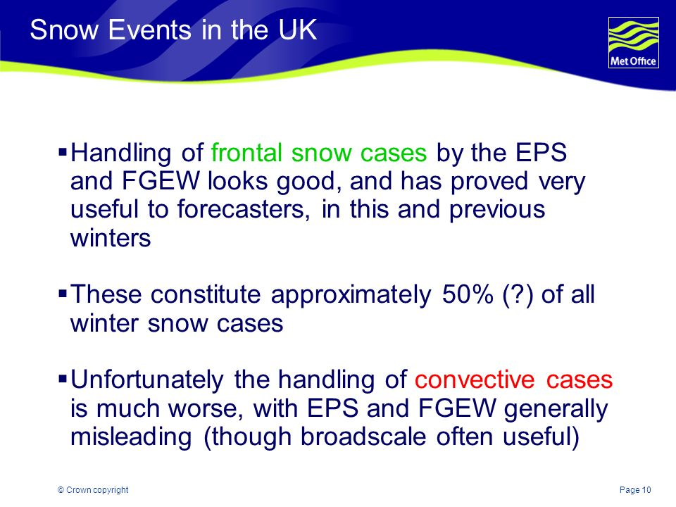 Page 10© Crown copyright Snow Events in the UK Handling of frontal snow cases by the EPS and FGEW looks good, and has proved very useful to forecaster