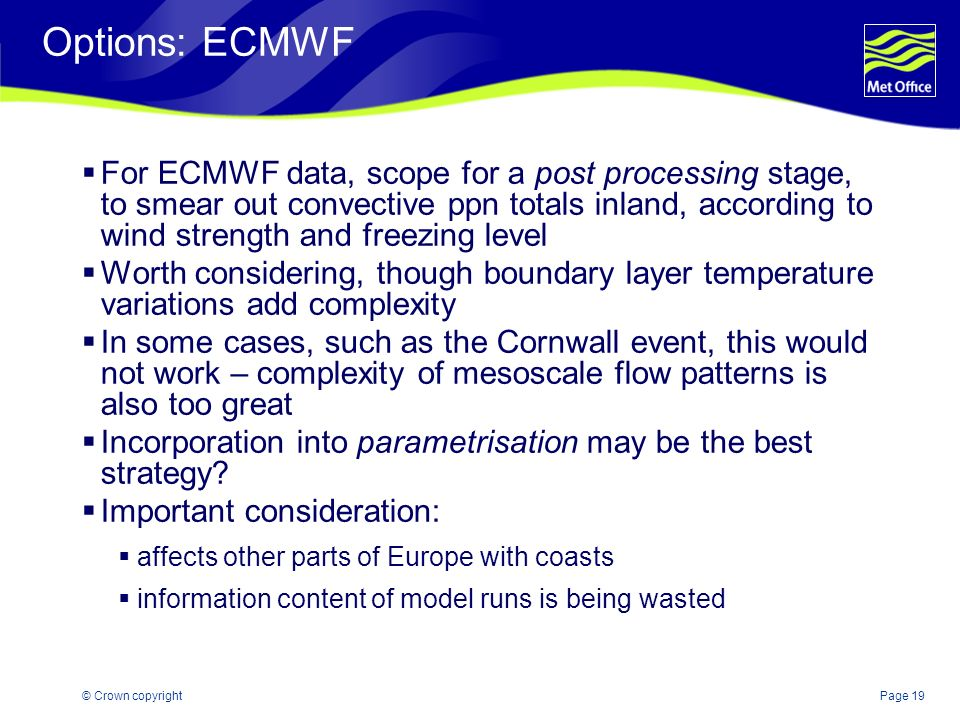 Page 19© Crown copyright Options: ECMWF For ECMWF data, scope for a post processing stage, to smear out convective ppn totals inland, according to win