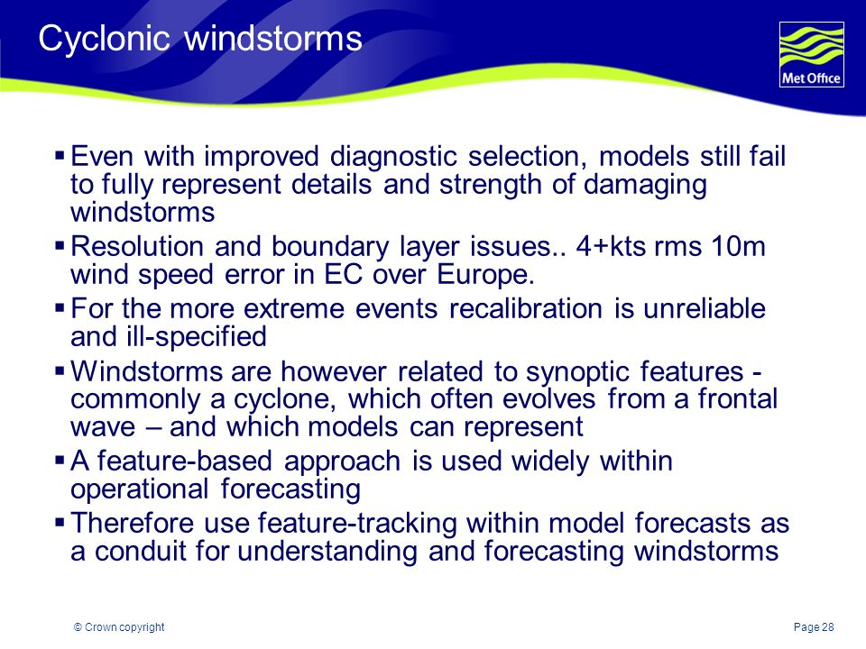 Page 28© Crown copyright Cyclonic windstorms Even with improved diagnostic selection, models still fail to fully represent details and strength of dam