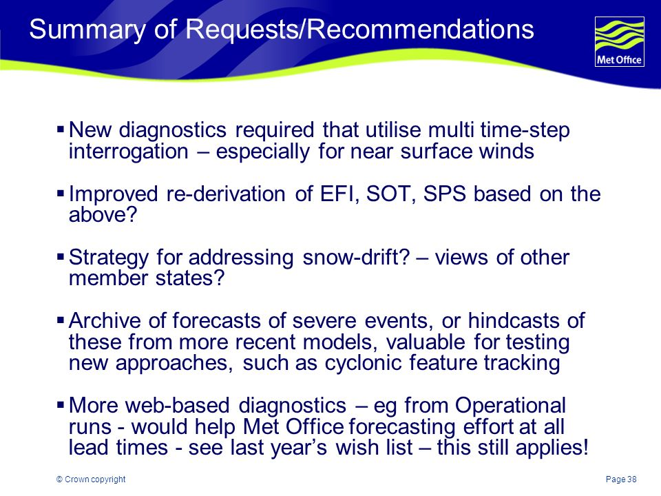 Page 38© Crown copyright Summary of Requests/Recommendations New diagnostics required that utilise multi time-step interrogation – especially for near surface winds Improved re-derivation of EFI, SOT, SPS based on the above.