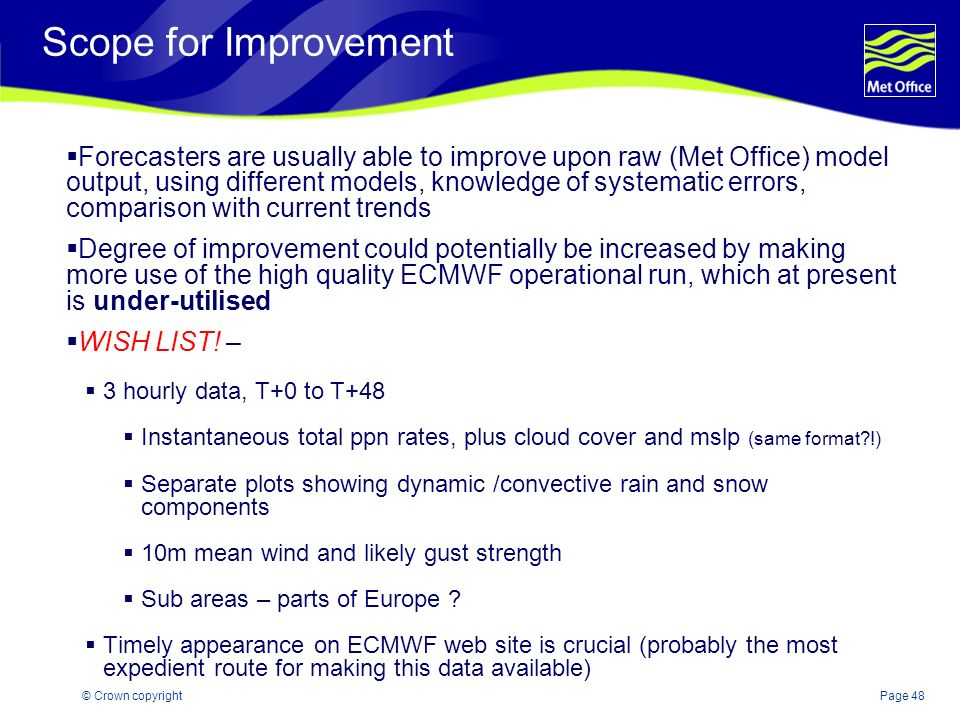 Page 48© Crown copyright Scope for Improvement Forecasters are usually able to improve upon raw (Met Office) model output, using different models, kno
