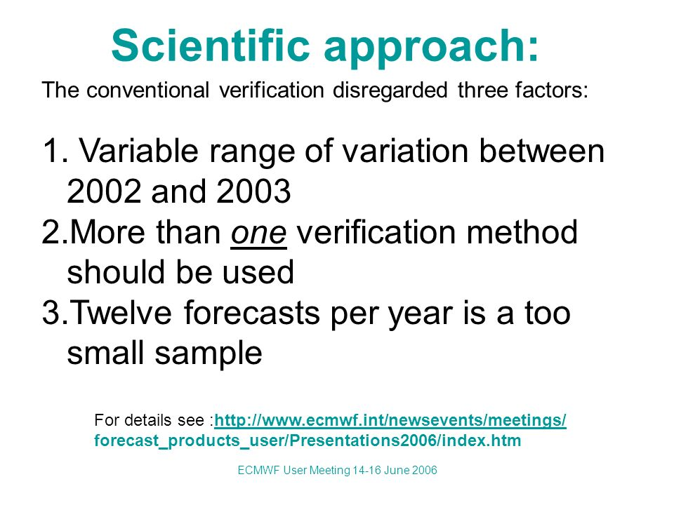 ECMWF User Meeting 14-16 June 2006 Scientific approach: The conventional verification disregarded three factors: 1.