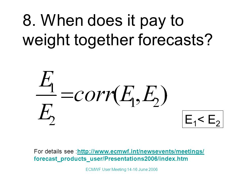 ECMWF User Meeting 14-16 June 2006 8. When does it pay to weight together forecasts.