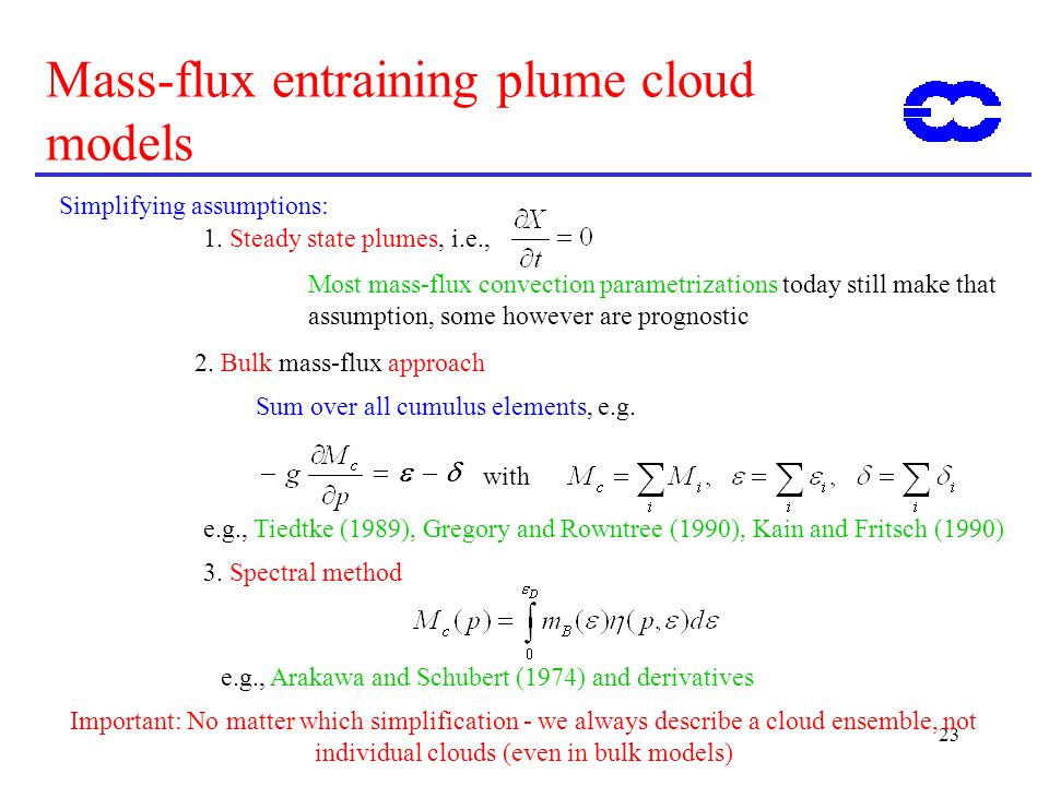 23 Mass-flux entraining plume cloud models Simplifying assumptions: 1. Steady state plumes, i.e., Most mass-flux convection parametrizations today sti