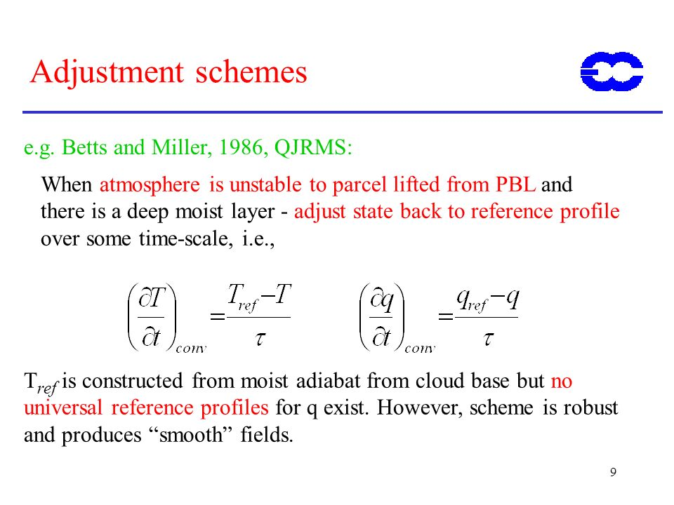 9 Adjustment schemes e.g. Betts and Miller, 1986, QJRMS: When atmosphere is unstable to parcel lifted from PBL and there is a deep moist layer - adjus