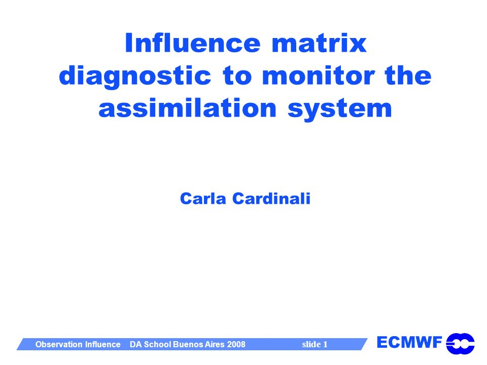 ECMWF Observation Influence DA School Buenos Aires 2008 slide 1 Influence matrix diagnostic to monitor the assimilation system Carla Cardinali