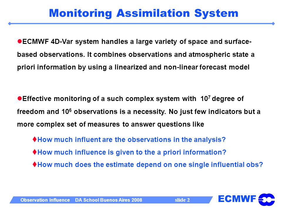 ECMWF Observation Influence DA School Buenos Aires 2008 slide 2 Monitoring Assimilation System ECMWF 4D-Var system handles a large variety of space and surface- based observations.