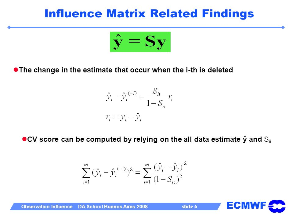 ECMWF Observation Influence DA School Buenos Aires 2008 slide 6 Influence Matrix Related Findings The change in the estimate that occur when the i-th is deleted CV score can be computed by relying on the all data estimate ŷ and S ii