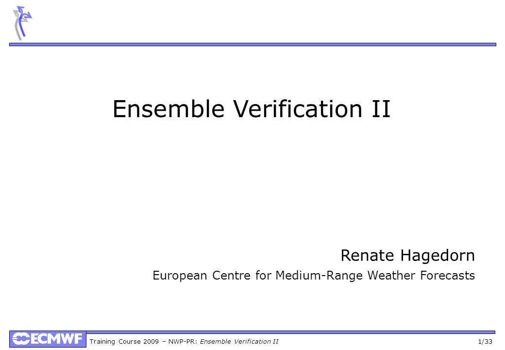 Training Course 2009 – NWP-PR: Ensemble Verification II 1/33 Ensemble Verification II Renate Hagedorn European Centre for Medium-Range Weather Forecasts