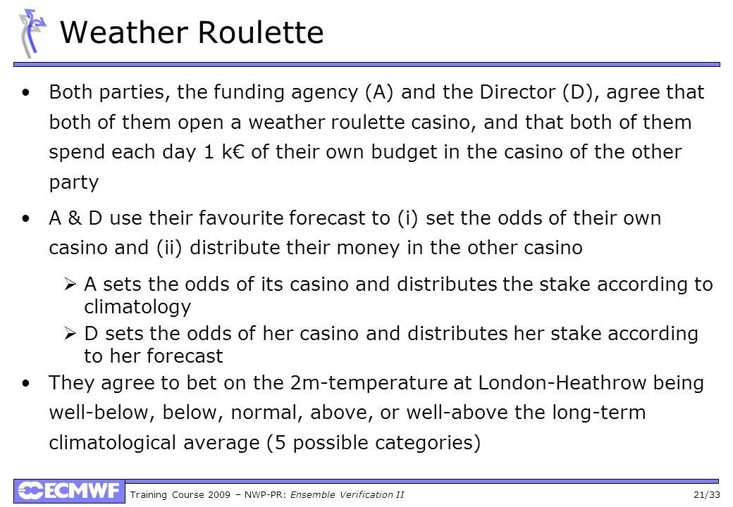 Training Course 2009 – NWP-PR: Ensemble Verification II 21/33 Weather Roulette Both parties, the funding agency (A) and the Director (D), agree that both of them open a weather roulette casino, and that both of them spend each day 1 k of their own budget in the casino of the other party A & D use their favourite forecast to (i) set the odds of their own casino and (ii) distribute their money in the other casino A sets the odds of its casino and distributes the stake according to climatology D sets the odds of her casino and distributes her stake according to her forecast They agree to bet on the 2m-temperature at London-Heathrow being well-below, below, normal, above, or well-above the long-term climatological average (5 possible categories)