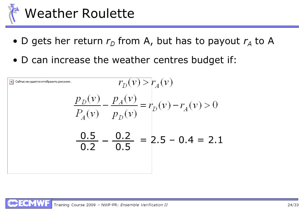 Training Course 2009 – NWP-PR: Ensemble Verification II 24/33 Weather Roulette D gets her return r D from A, but has to payout r A to A D can increase the weather centres budget if: 0.5 0.2 0.2 0.5 = 2.5 – 0.4 = 2.1