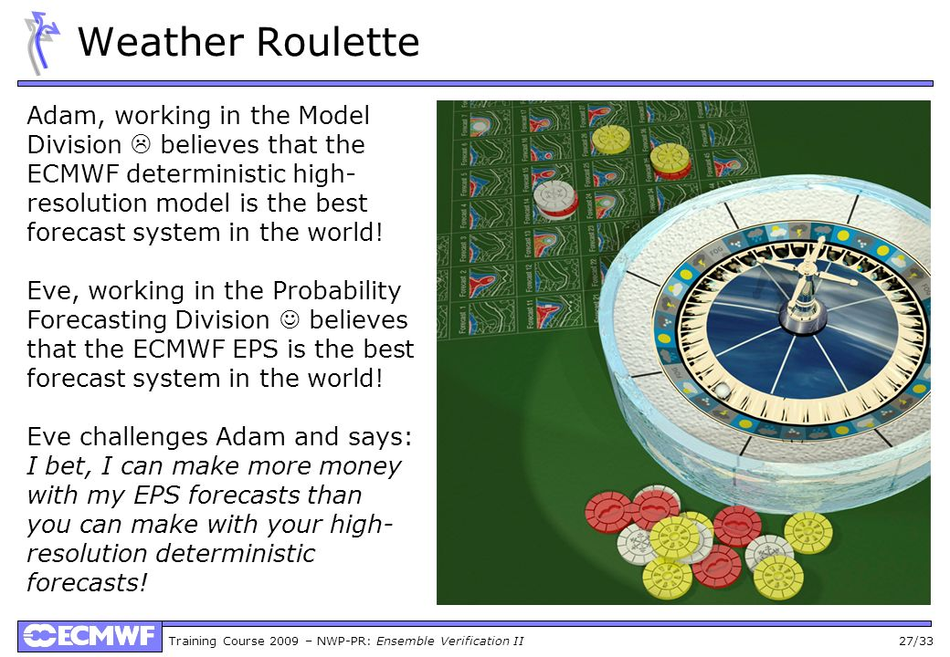 Training Course 2009 – NWP-PR: Ensemble Verification II 27/33 Weather Roulette Adam, working in the Model Division believes that the ECMWF deterministic high- resolution model is the best forecast system in the world.