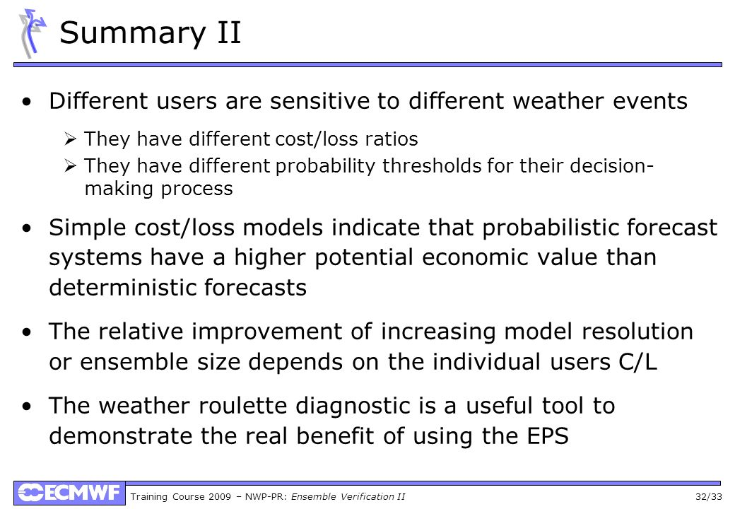 Training Course 2009 – NWP-PR: Ensemble Verification II 32/33 Summary II Different users are sensitive to different weather events They have different