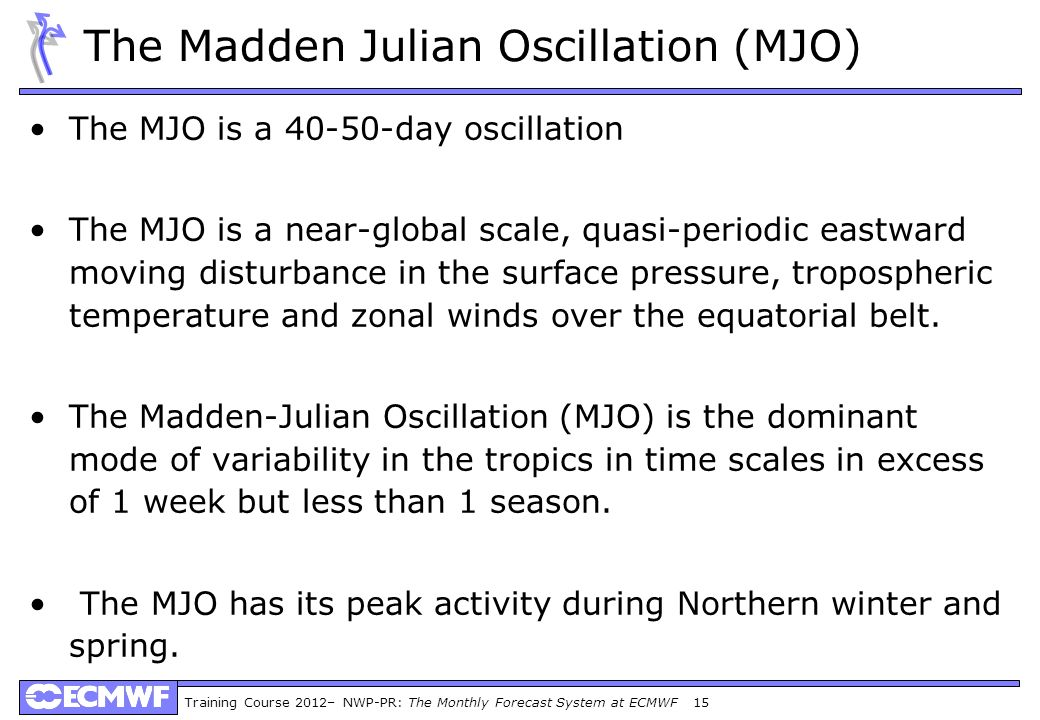 Training Course 2012– NWP-PR: The Monthly Forecast System at ECMWF 15 The Madden Julian Oscillation (MJO) The MJO is a 40-50-day oscillation The MJO is a near-global scale, quasi-periodic eastward moving disturbance in the surface pressure, tropospheric temperature and zonal winds over the equatorial belt.