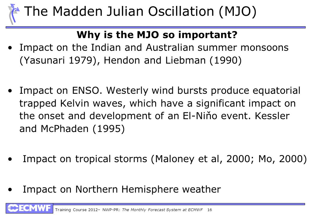 Training Course 2012– NWP-PR: The Monthly Forecast System at ECMWF 16 The Madden Julian Oscillation (MJO) Impact on the Indian and Australian summer m