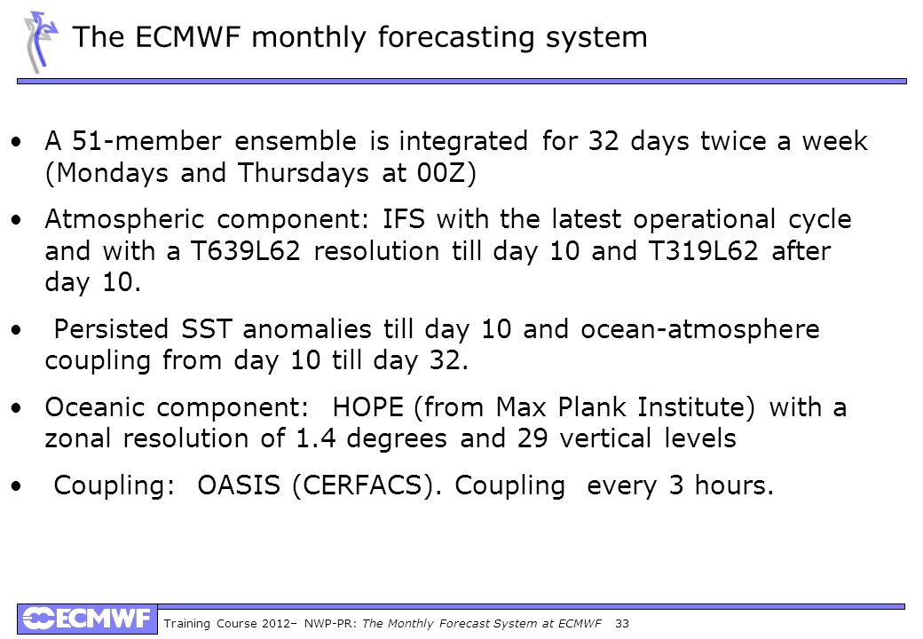 Training Course 2012– NWP-PR: The Monthly Forecast System at ECMWF 33 The ECMWF monthly forecasting system A 51-member ensemble is integrated for 32 d