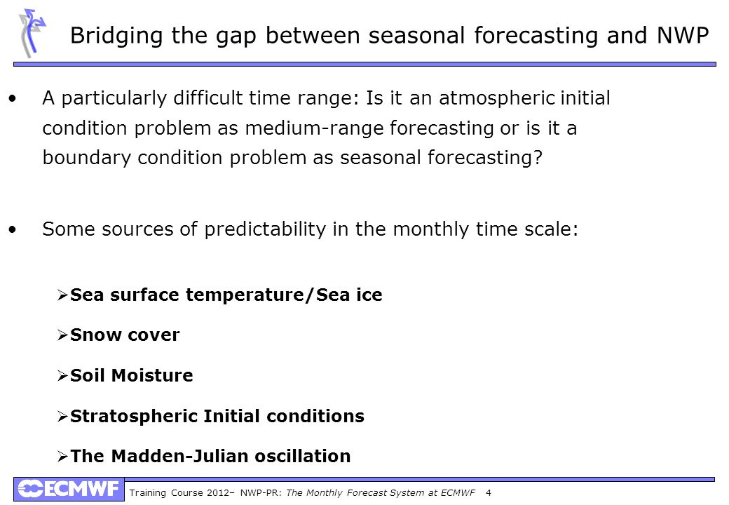 Training Course 2012– NWP-PR: The Monthly Forecast System at ECMWF 4 A particularly difficult time range: Is it an atmospheric initial condition problem as medium-range forecasting or is it a boundary condition problem as seasonal forecasting.