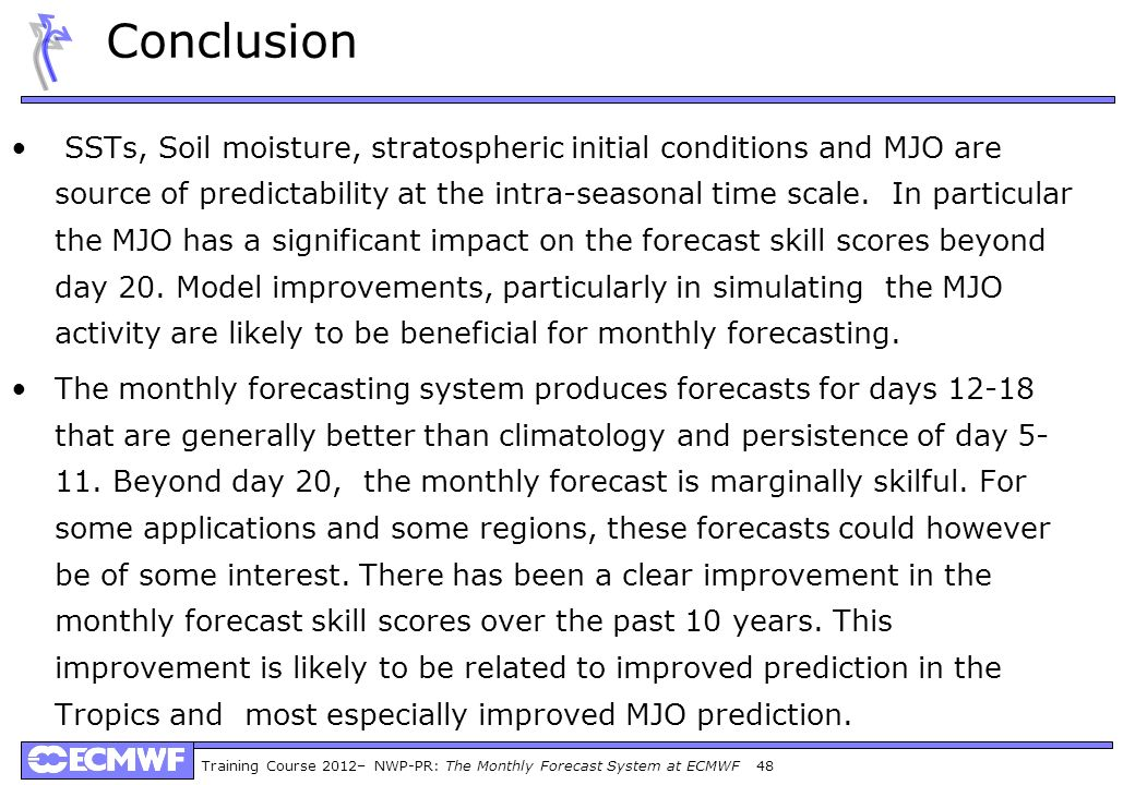 Training Course 2012– NWP-PR: The Monthly Forecast System at ECMWF 48 Conclusion SSTs, Soil moisture, stratospheric initial conditions and MJO are source of predictability at the intra-seasonal time scale.
