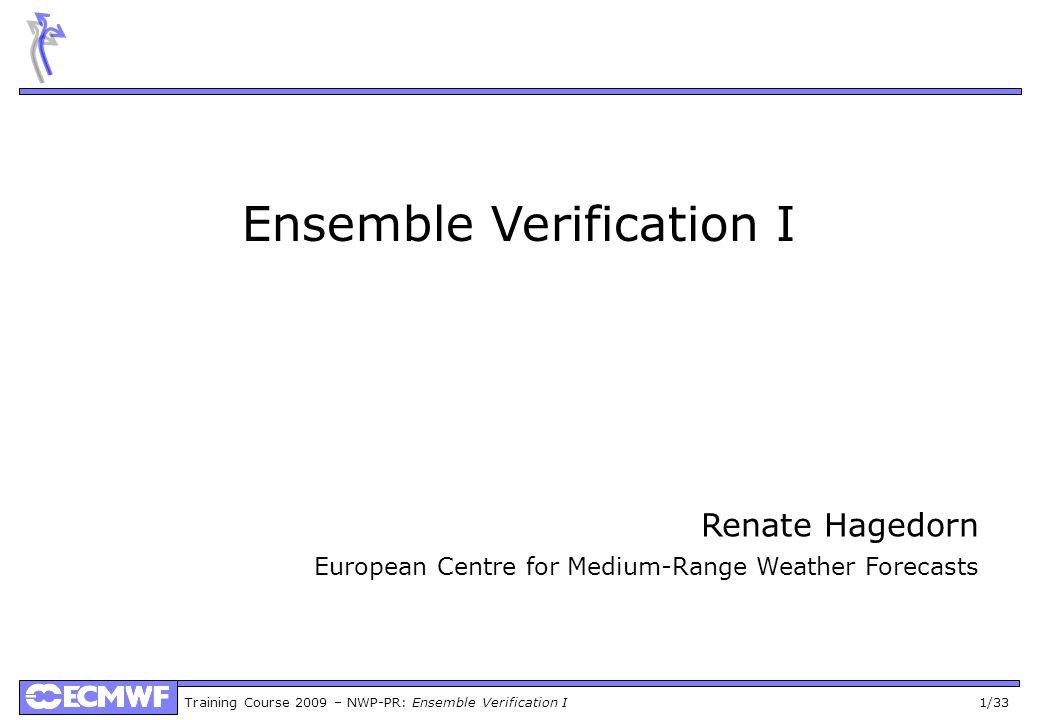 Training Course 2009 – NWP-PR: Ensemble Verification I 1/33 Ensemble Verification I Renate Hagedorn European Centre for Medium-Range Weather Forecasts