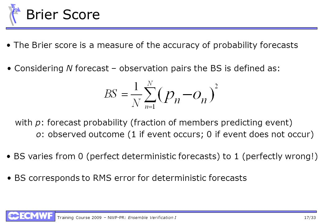Training Course 2009 – NWP-PR: Ensemble Verification I 17/33 Brier Score The Brier score is a measure of the accuracy of probability forecasts with p: