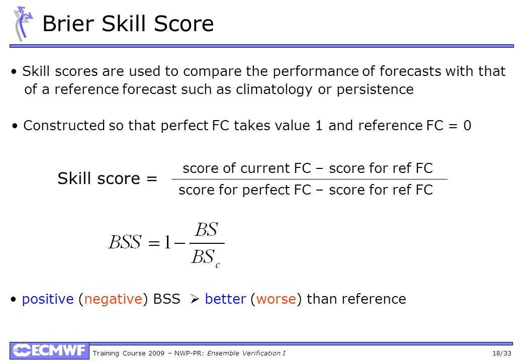 Training Course 2009 – NWP-PR: Ensemble Verification I 18/33 Brier Skill Score Skill scores are used to compare the performance of forecasts with that