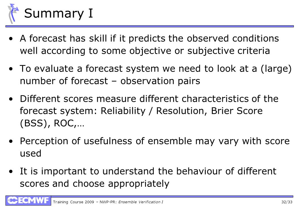 Training Course 2009 – NWP-PR: Ensemble Verification I 32/33 Summary I A forecast has skill if it predicts the observed conditions well according to s