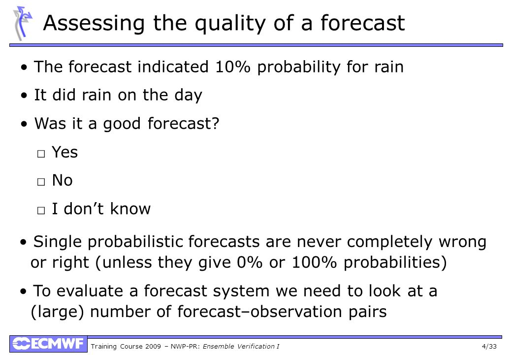 Training Course 2009 – NWP-PR: Ensemble Verification I 4/33 Assessing the quality of a forecast The forecast indicated 10% probability for rain It did