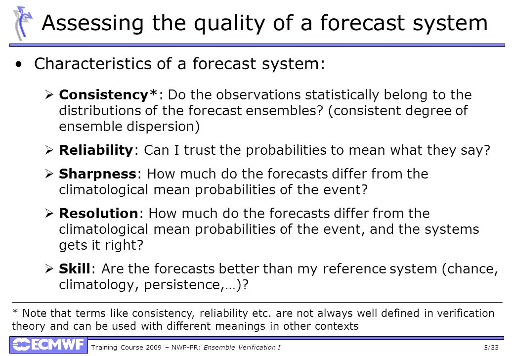 Training Course 2009 – NWP-PR: Ensemble Verification I 5/33 Assessing the quality of a forecast system Characteristics of a forecast system: Consisten