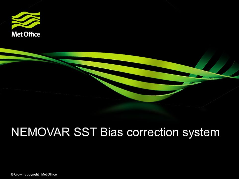 © Crown copyright Met Office NEMOVAR SST Bias correction system Overview Before data assimilation we bias correct all SST data to a reference data set – AATSR, In-situ.