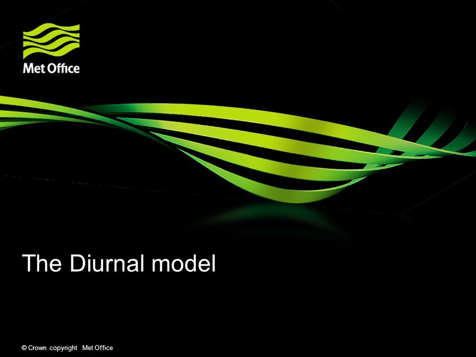 © Crown copyright Met Office Diurnal model Overview Ultimate aim is to produce a high resolution analysis of diurnal skin SST.