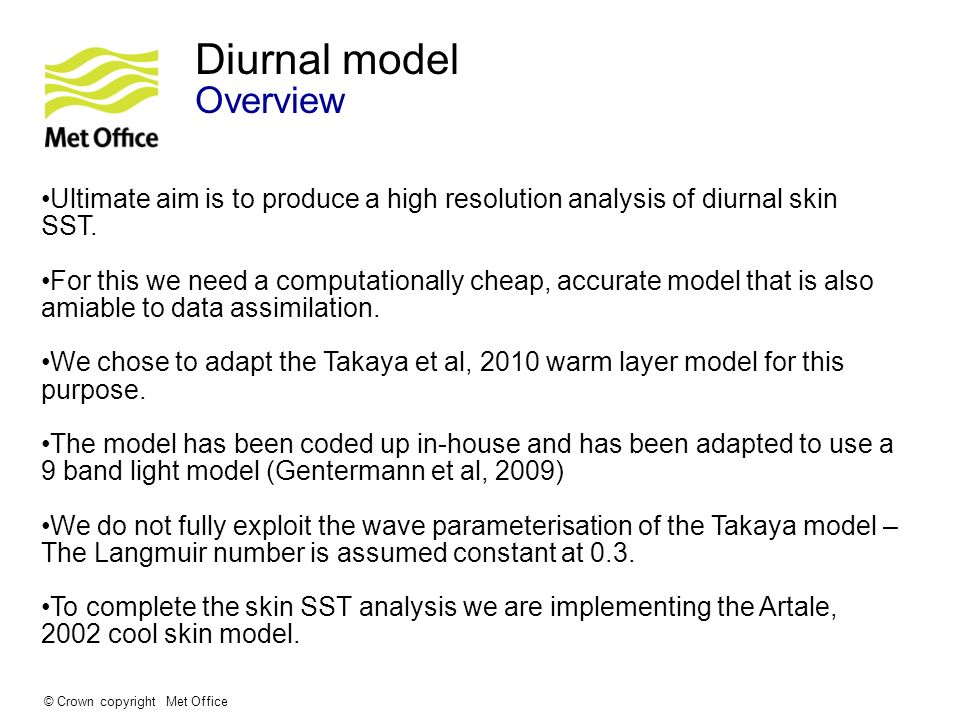 © Crown copyright Met Office Diurnal model Overview Ultimate aim is to produce a high resolution analysis of diurnal skin SST. For this we need a comp