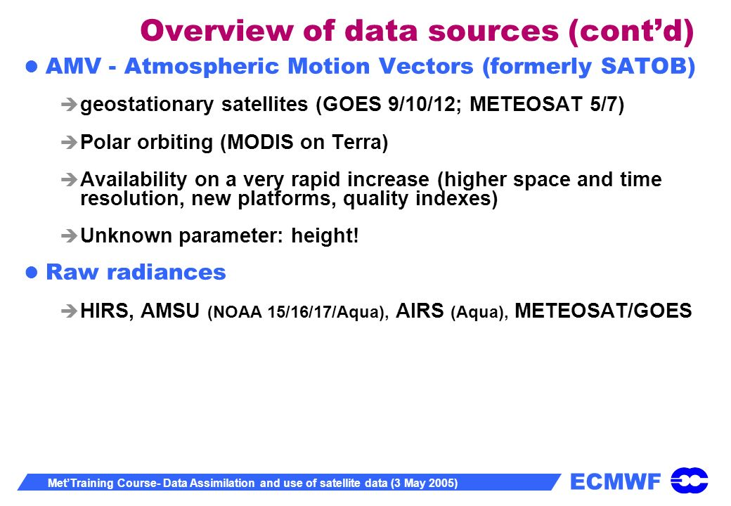 ECMWF MetTraining Course- Data Assimilation and use of satellite data (3 May 2005) Overview of data sources (contd) AMV - Atmospheric Motion Vectors (formerly SATOB) geostationary satellites (GOES 9/10/12; METEOSAT 5/7) Polar orbiting (MODIS on Terra) Availability on a very rapid increase (higher space and time resolution, new platforms, quality indexes) Unknown parameter: height.