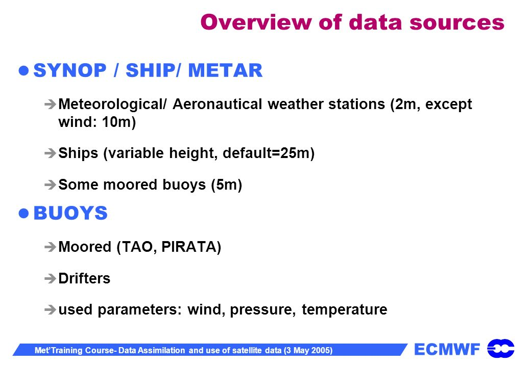 ECMWF MetTraining Course- Data Assimilation and use of satellite data (3 May 2005) Overview of data sources SYNOP / SHIP/ METAR Meteorological/ Aeronautical weather stations (2m, except wind: 10m) Ships (variable height, default=25m) Some moored buoys (5m) BUOYS Moored (TAO, PIRATA) Drifters used parameters: wind, pressure, temperature