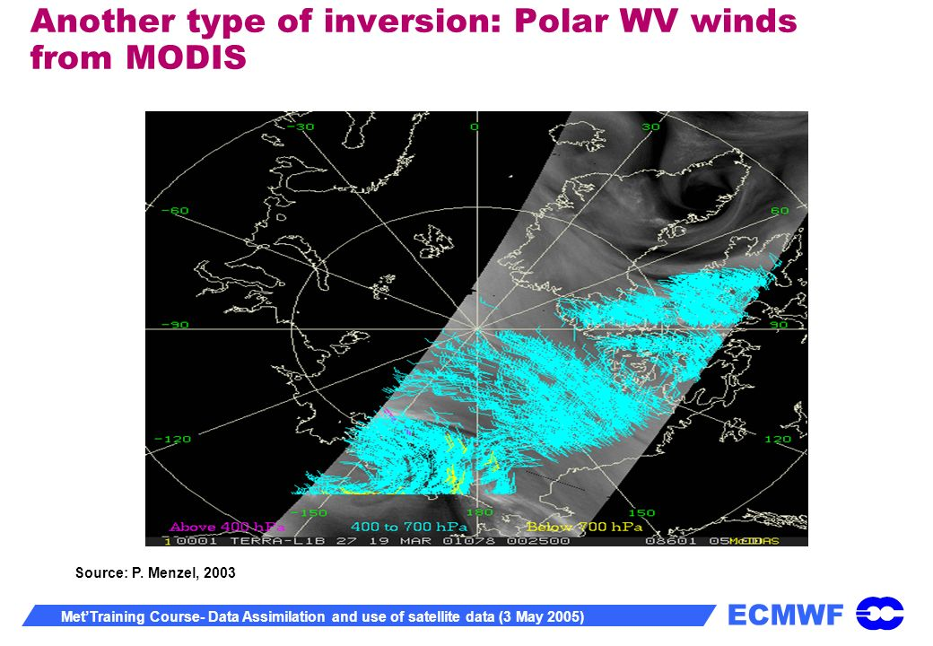 ECMWF MetTraining Course- Data Assimilation and use of satellite data (3 May 2005) Another type of inversion: Polar WV winds from MODIS Source: P.