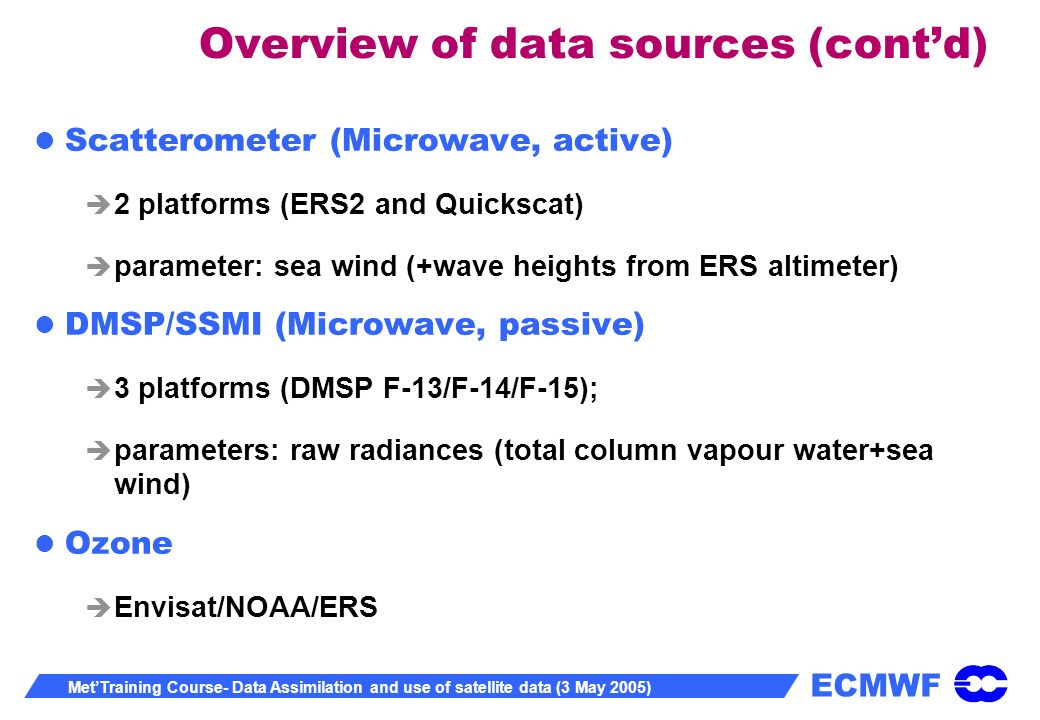 ECMWF MetTraining Course- Data Assimilation and use of satellite data (3 May 2005) Overview of data sources (contd) Scatterometer (Microwave, active) 2 platforms (ERS2 and Quickscat) parameter: sea wind (+wave heights from ERS altimeter) DMSP/SSMI (Microwave, passive) 3 platforms (DMSP F-13/F-14/F-15); parameters: raw radiances (total column vapour water+sea wind) Ozone Envisat/NOAA/ERS
