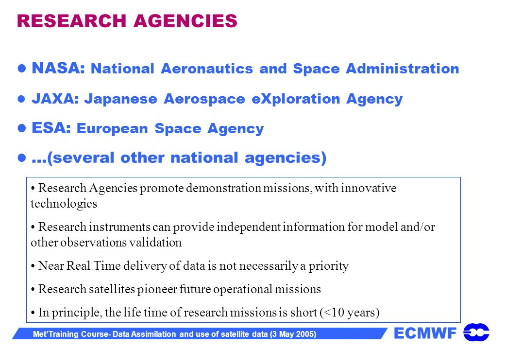 ECMWF MetTraining Course- Data Assimilation and use of satellite data (3 May 2005) RESEARCH AGENCIES NASA: National Aeronautics and Space Administration JAXA: Japanese Aerospace eXploration Agency ESA: European Space Agency …(several other national agencies) Research Agencies promote demonstration missions, with innovative technologies Research instruments can provide independent information for model and/or other observations validation Near Real Time delivery of data is not necessarily a priority Research satellites pioneer future operational missions In principle, the life time of research missions is short (<10 years)